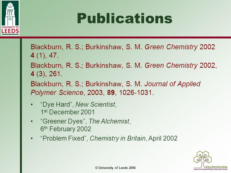 © University of Leeds 2006 Publications Blackburn, R. S.; Burkinshaw, S. M. Green Chemistry 2002 4 (1), 47. Blackburn, R. S.; Burkinshaw, S. M. Green