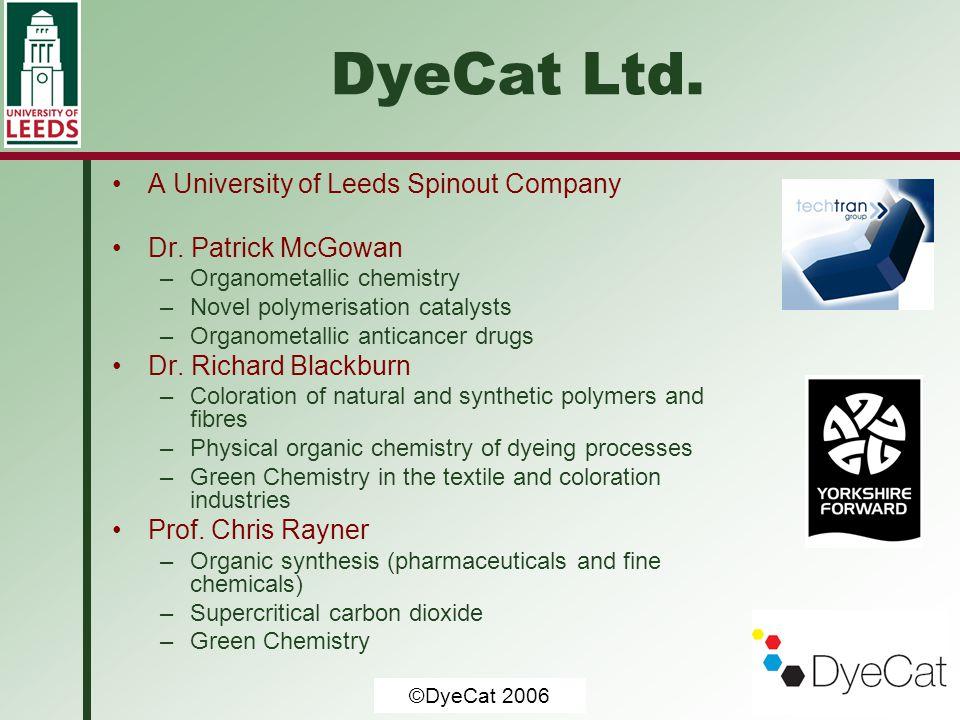 © University of Leeds 2006 DyeCat Ltd. A University of Leeds Spinout Company Dr. Patrick McGowan –Organometallic chemistry –Novel polymerisation catal