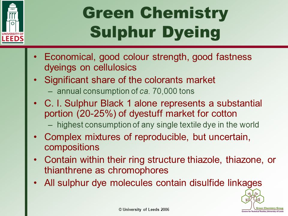 © University of Leeds 2006 Mechanism of sulphur dyeing Initially dye is in insoluble oxidised (pigment) form Addition of reducing agent cleaves a proportion of the disulfide linkages to form the partially soluble 'leuco' sulphur form Further addition of reducing agent and increase in redox potential causes reduction of the remaining disulfide linkages and quinoneimine groups After exhaustion of the dye onto fibre, the reduced, adsorbed dye is reformed in situ within the fibre by air or chemical oxidation