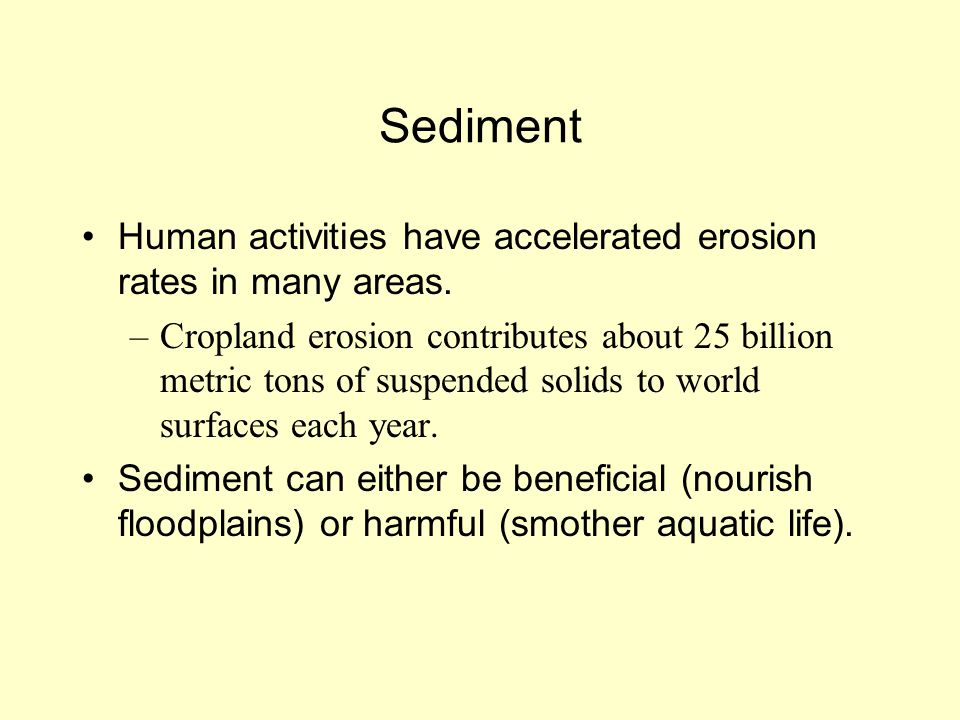 Sediment Human activities have accelerated erosion rates in many areas. –Cropland erosion contributes about 25 billion metric tons of suspended solids