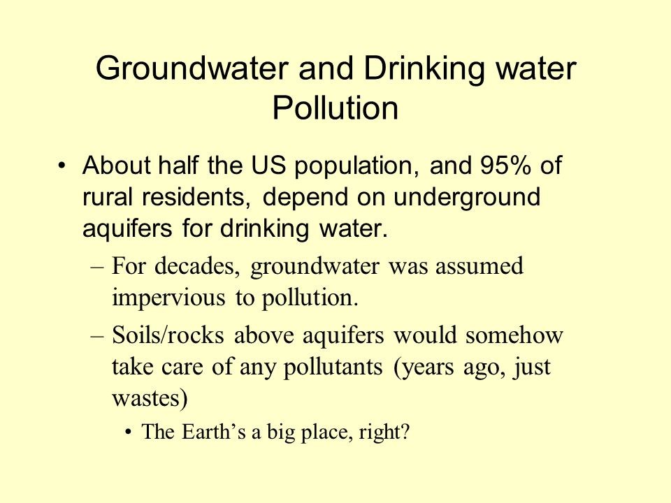 Groundwater and Drinking water Pollution About half the US population, and 95% of rural residents, depend on underground aquifers for drinking water.