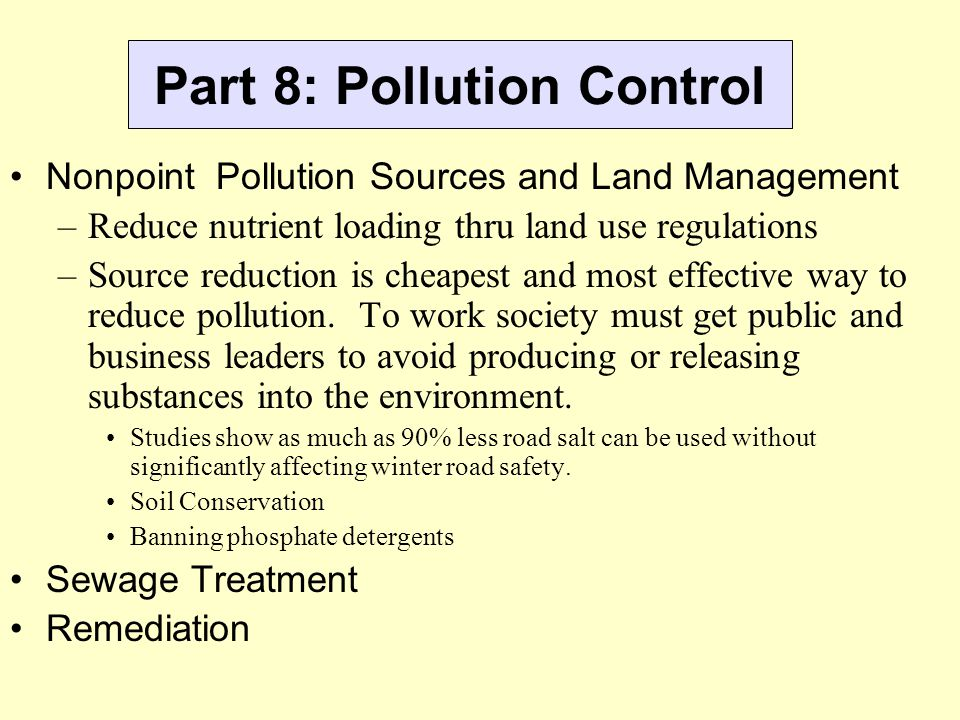 Part 8: Pollution Control Nonpoint Pollution Sources and Land Management –Reduce nutrient loading thru land use regulations –Source reduction is cheap