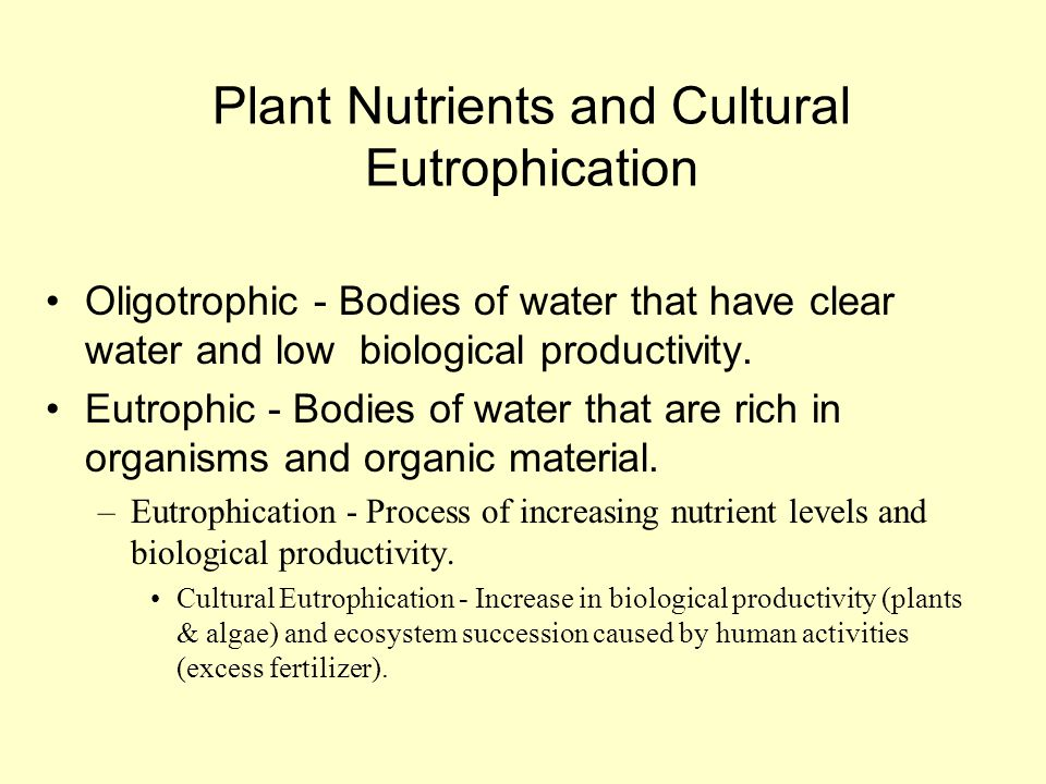 Plant Nutrients and Cultural Eutrophication Oligotrophic - Bodies of water that have clear water and low biological productivity. Eutrophic - Bodies o
