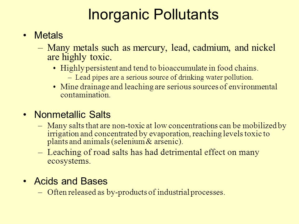 Inorganic Pollutants Metals –Many metals such as mercury, lead, cadmium, and nickel are highly toxic. Highly persistent and tend to bioaccumulate in f