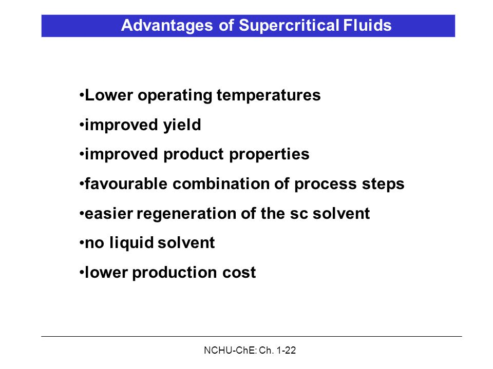 NCHU-ChE: Ch. 1-22 Advantages of Supercritical Fluids Lower operating temperatures improved yield improved product properties favourable combination o