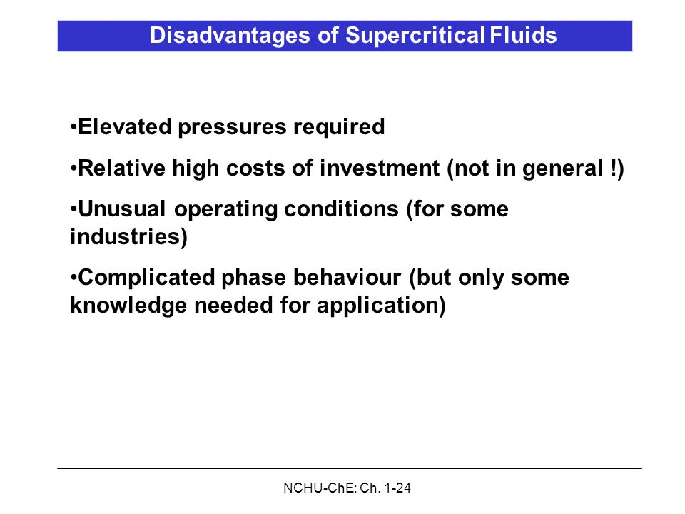 NCHU-ChE: Ch. 1-24 Disadvantages of Supercritical Fluids Elevated pressures required Relative high costs of investment (not in general !) Unusual oper