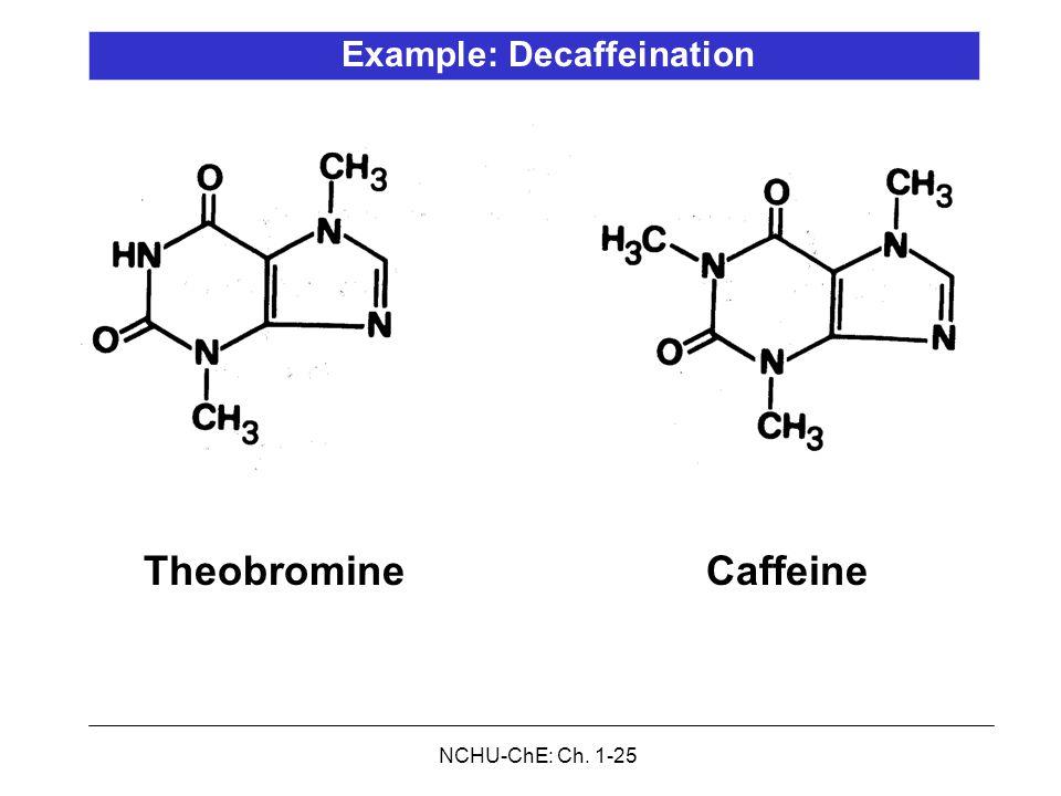 NCHU-ChE: Ch. 1-25 CaffeineTheobromine Example: Decaffeination