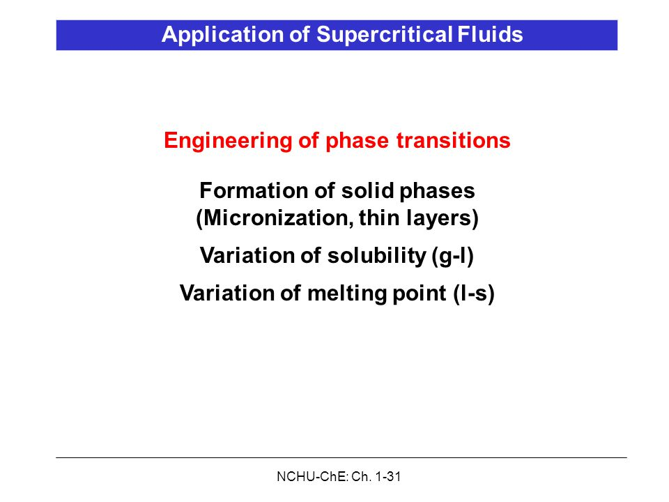NCHU-ChE: Ch. 1-31 Application of Supercritical Fluids Engineering of phase transitions Formation of solid phases (Micronization, thin layers) Variati