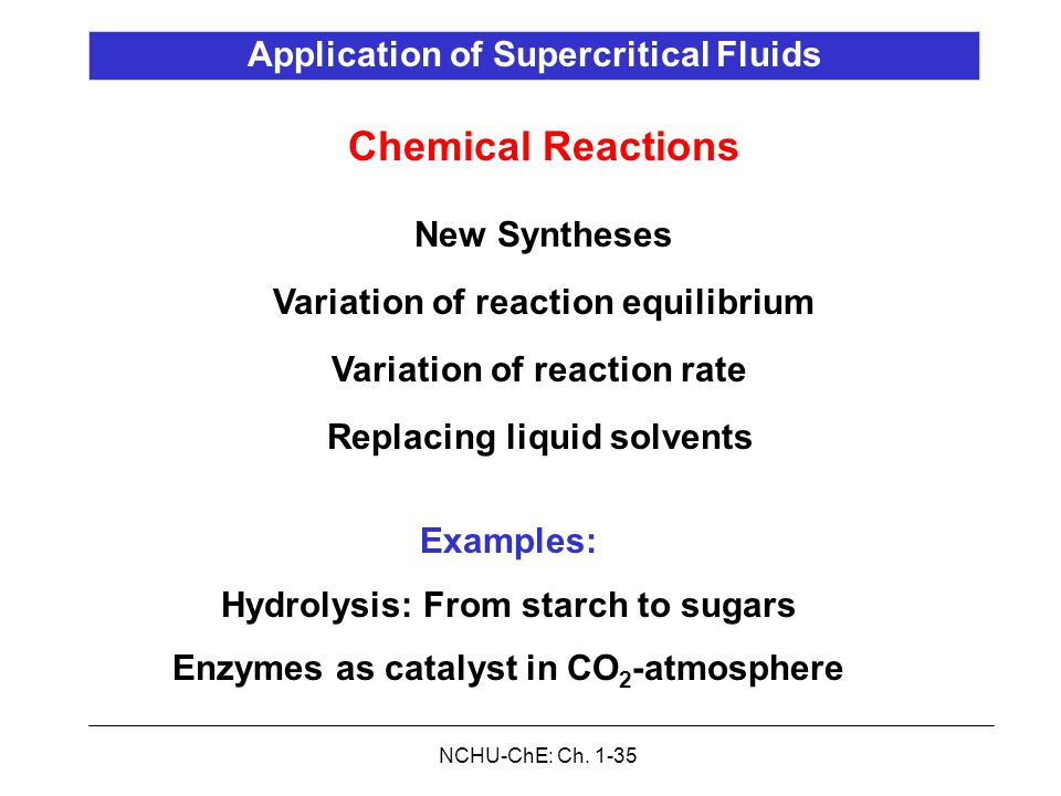 NCHU-ChE: Ch. 1-35 Chemical Reactions New Syntheses Variation of reaction equilibrium Variation of reaction rate Replacing liquid solvents Application