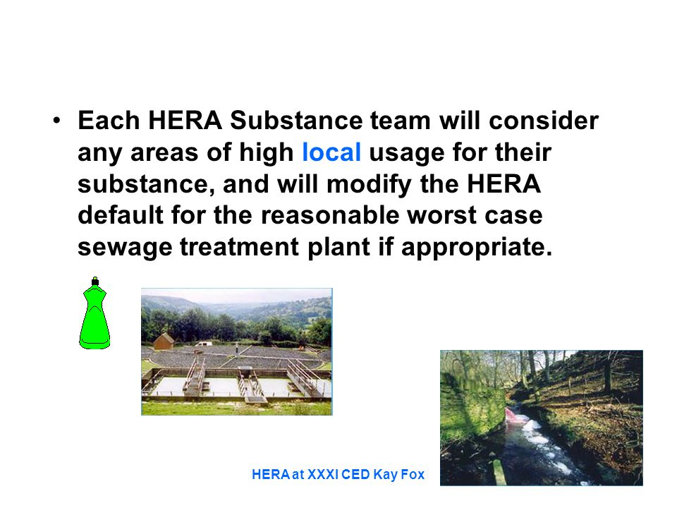 HERA at XXXI CED Kay Fox Each HERA Substance team will consider any areas of high local usage for their substance, and will modify the HERA default for the reasonable worst case sewage treatment plant if appropriate.