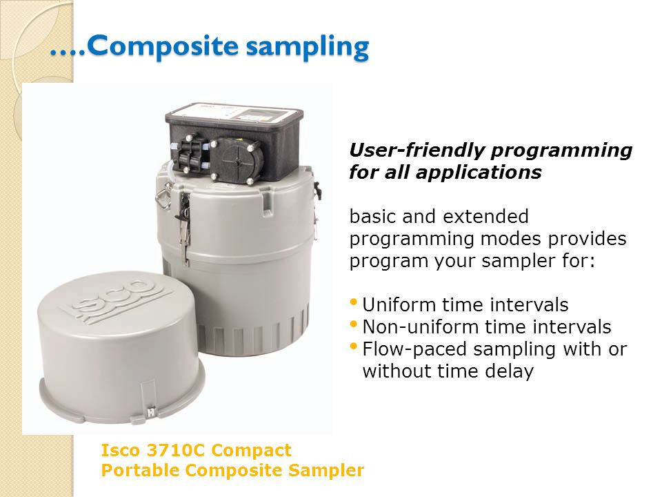 ….Composite sampling Isco 3710C Compact Portable Composite Sampler User-friendly programming for all applications basic and extended programming modes provides program your sampler for: Uniform time intervals Non-uniform time intervals Flow-paced sampling with or without time delay