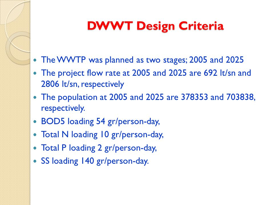 DWWT Design Criteria The WWTP was planned as two stages; 2005 and 2025 The project flow rate at 2005 and 2025 are 692 lt/sn and 2806 lt/sn, respectively The population at 2005 and 2025 are 378353 and 703838, respectively.