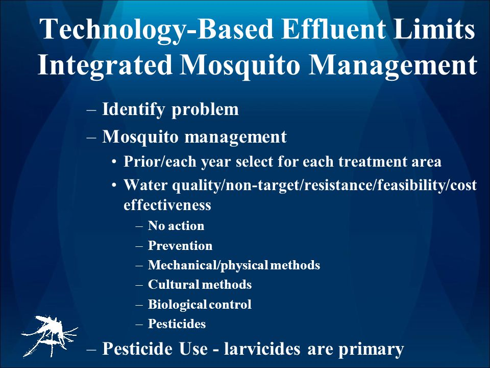 Technology-Based Effluent Limits Integrated Mosquito Management –Identify problem –Mosquito management Prior/each year select for each treatment area Water quality/non-target/resistance/feasibility/cost effectiveness –No action –Prevention –Mechanical/physical methods –Cultural methods –Biological control –Pesticides –Pesticide Use - larvicides are primary