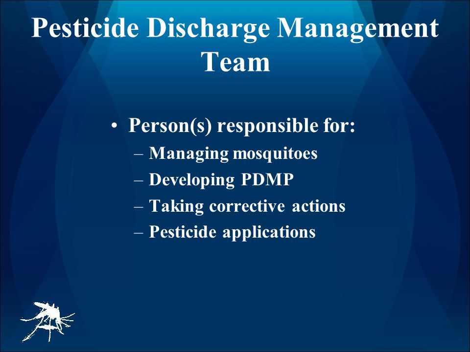 Pesticide Discharge Management Team Person(s) responsible for: –Managing mosquitoes –Developing PDMP –Taking corrective actions –Pesticide applications