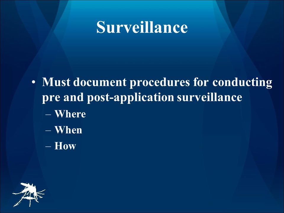 Surveillance Must document procedures for conducting pre and post-application surveillance –Where –When –How