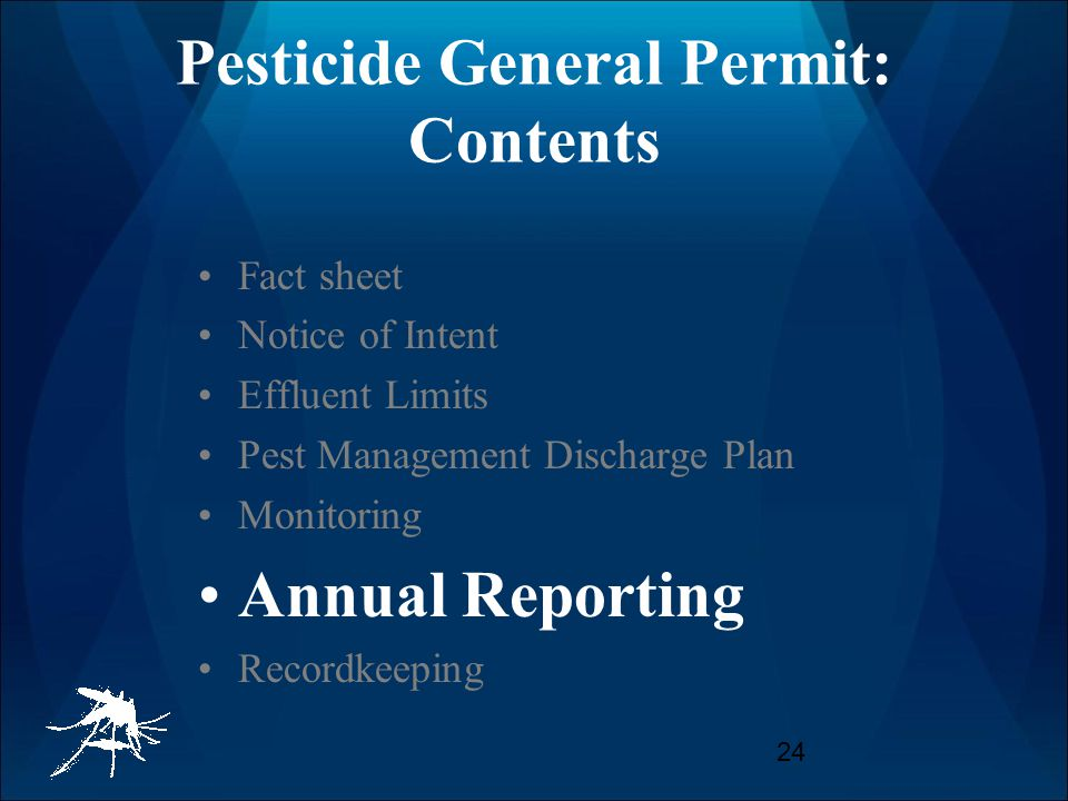 24 Pesticide General Permit: Contents Fact sheet Notice of Intent Effluent Limits Pest Management Discharge Plan Monitoring Annual Reporting Recordkeeping