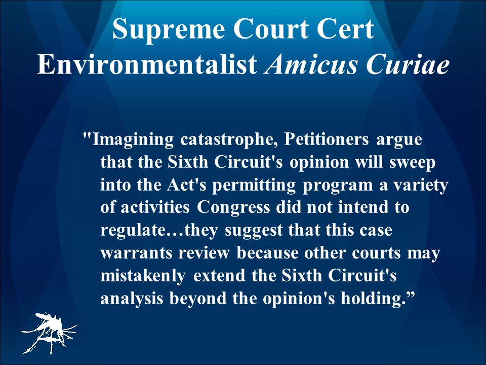 Supreme Court Cert Environmentalist Amicus Curiae Imagining catastrophe, Petitioners argue that the Sixth Circuit s opinion will sweep into the Act s permitting program a variety of activities Congress did not intend to regulate…they suggest that this case warrants review because other courts may mistakenly extend the Sixth Circuit s analysis beyond the opinion s holding.