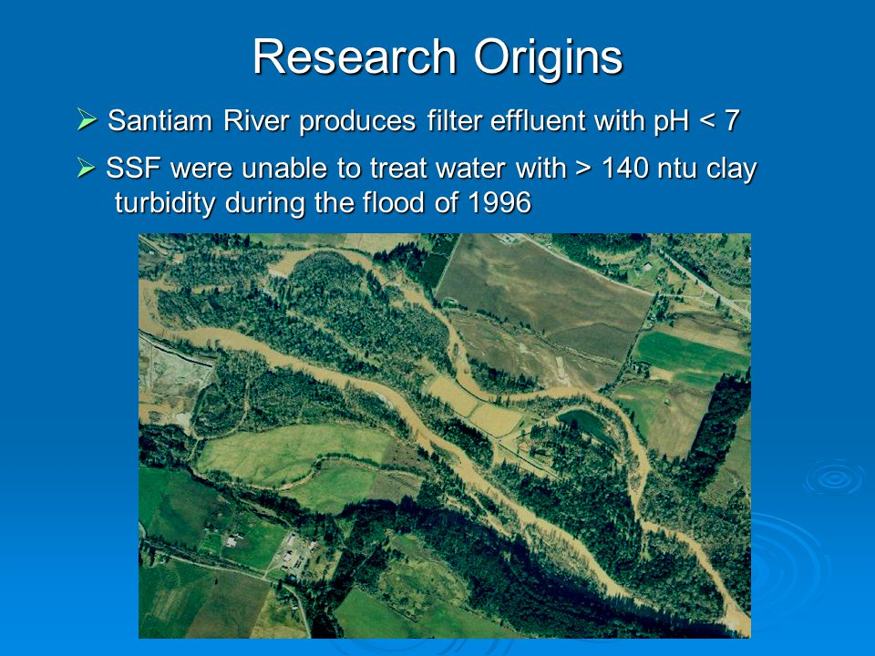 Research Origins  Santiam River produces filter effluent with pH < 7  SSF were unable to treat water with > 140 ntu clay turbidity during the flood of 1996 turbidity during the flood of 1996
