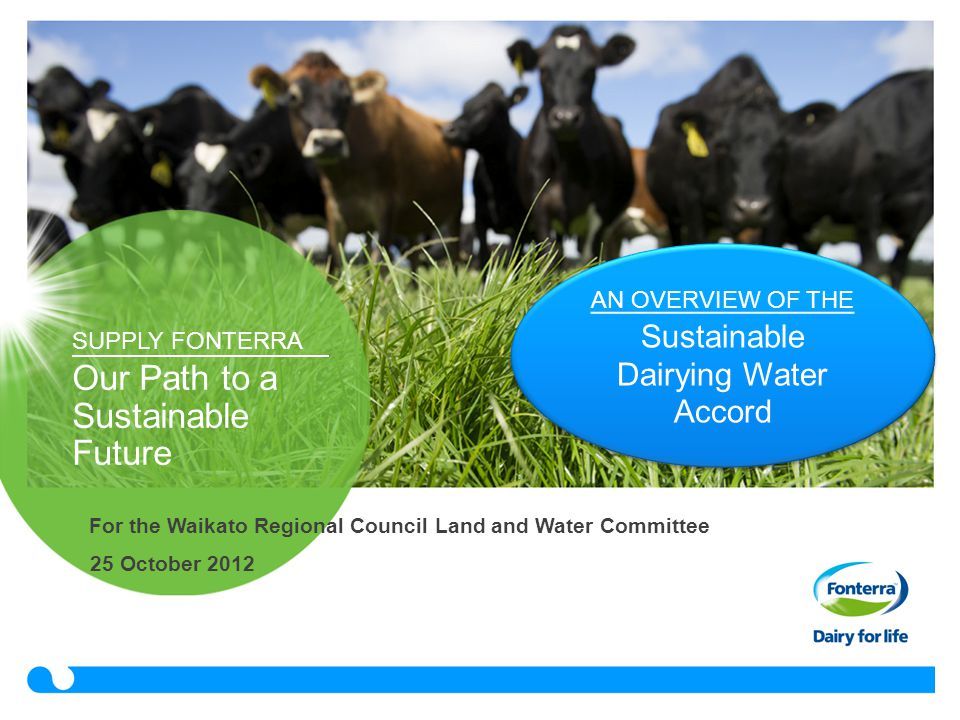 SUPPLY FONTERRA Our Path to a Sustainable Future 25 October 2012 AN OVERVIEW OF THE Sustainable Dairying Water Accord For the Waikato Regional Council Land and Water Committee