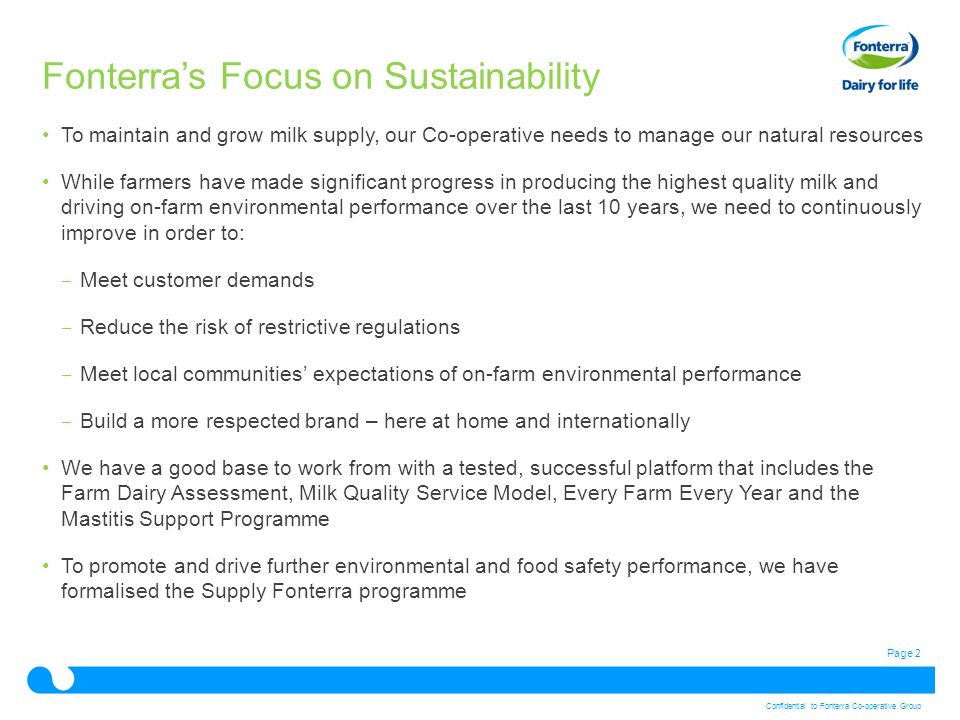 Page 2 Confidential to Fonterra Co-operative Group Fonterra's Focus on Sustainability To maintain and grow milk supply, our Co-operative needs to manage our natural resources While farmers have made significant progress in producing the highest quality milk and driving on-farm environmental performance over the last 10 years, we need to continuously improve in order to: ‒ Meet customer demands ‒ Reduce the risk of restrictive regulations ‒ Meet local communities' expectations of on-farm environmental performance ‒ Build a more respected brand – here at home and internationally We have a good base to work from with a tested, successful platform that includes the Farm Dairy Assessment, Milk Quality Service Model, Every Farm Every Year and the Mastitis Support Programme To promote and drive further environmental and food safety performance, we have formalised the Supply Fonterra programme