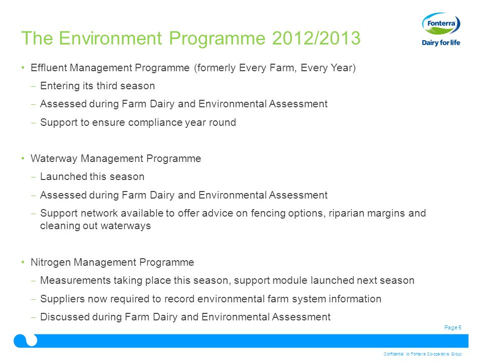 Page 5 Confidential to Fonterra Co-operative Group The Environment Programme 2012/2013 Effluent Management Programme (formerly Every Farm, Every Year) ‒ Entering its third season ‒ Assessed during Farm Dairy and Environmental Assessment ‒ Support to ensure compliance year round Waterway Management Programme ‒ Launched this season ‒ Assessed during Farm Dairy and Environmental Assessment ‒ Support network available to offer advice on fencing options, riparian margins and cleaning out waterways Nitrogen Management Programme ‒ Measurements taking place this season, support module launched next season ‒ Suppliers now required to record environmental farm system information ‒ Discussed during Farm Dairy and Environmental Assessment