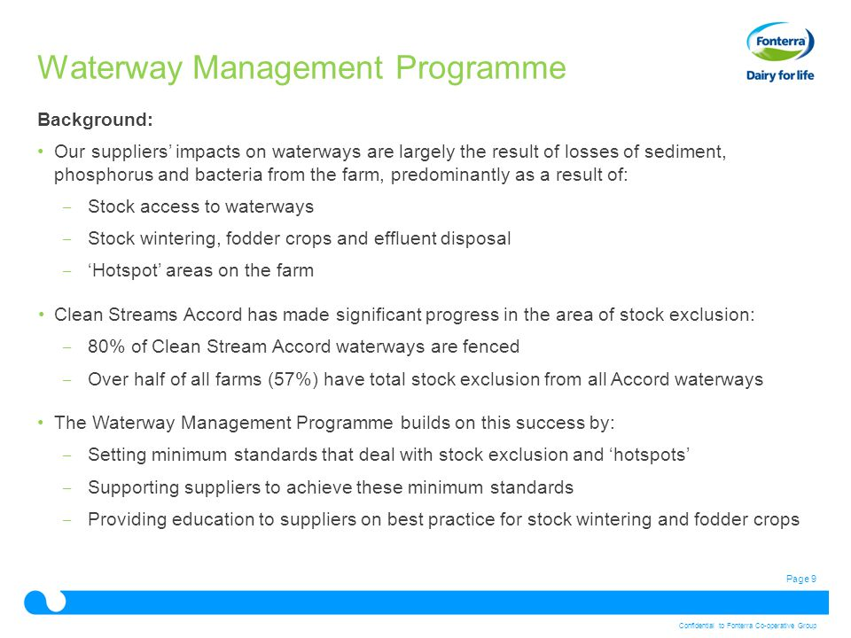 Page 9 Confidential to Fonterra Co-operative Group Waterway Management Programme Background: Our suppliers' impacts on waterways are largely the result of losses of sediment, phosphorus and bacteria from the farm, predominantly as a result of: ‒ Stock access to waterways ‒ Stock wintering, fodder crops and effluent disposal ‒ 'Hotspot' areas on the farm Clean Streams Accord has made significant progress in the area of stock exclusion: ‒ 80% of Clean Stream Accord waterways are fenced ‒ Over half of all farms (57%) have total stock exclusion from all Accord waterways The Waterway Management Programme builds on this success by: ‒ Setting minimum standards that deal with stock exclusion and 'hotspots' ‒ Supporting suppliers to achieve these minimum standards ‒ Providing education to suppliers on best practice for stock wintering and fodder crops