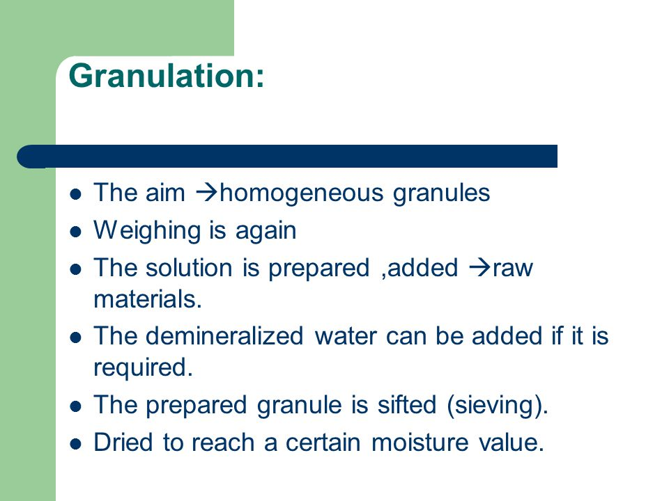 Granulation: The aim  homogeneous granules Weighing is again The solution is prepared,added  raw materials.