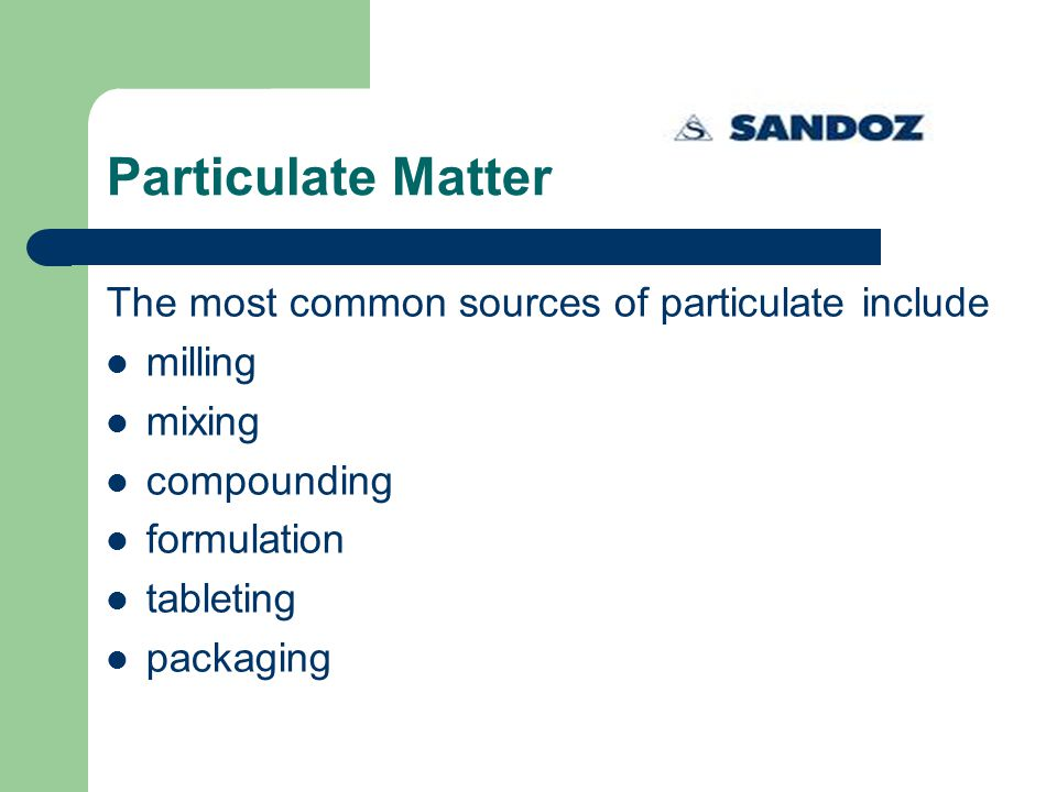 Particulate Matter The most common sources of particulate include milling mixing compounding formulation tableting packaging