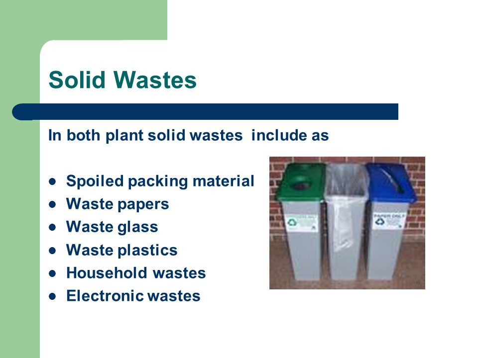 Solid Wastes In both plant solid wastes include as Spoiled packing material Waste papers Waste glass Waste plastics Household wastes Electronic wastes