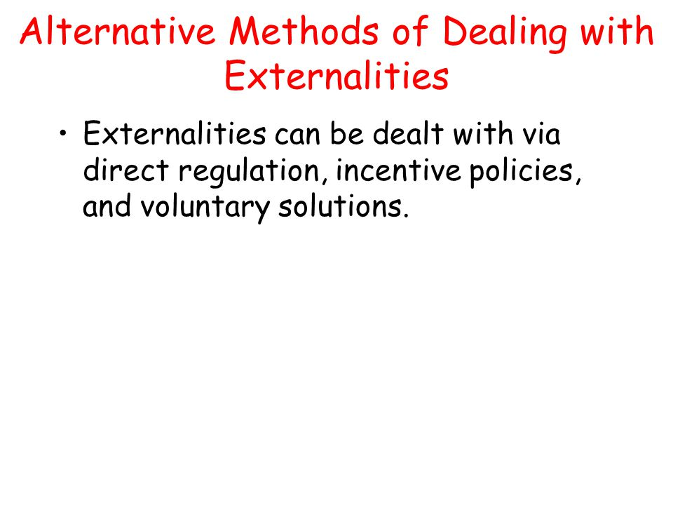 Alternative Methods of Dealing with Externalities Externalities can be dealt with via direct regulation, incentive policies, and voluntary solutions.