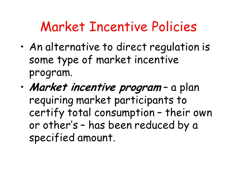 Market Incentive Policies An alternative to direct regulation is some type of market incentive program. Market incentive program – a plan requiring ma