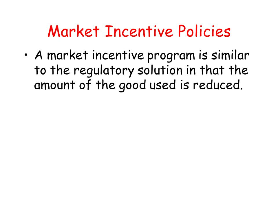 Market Incentive Policies A market incentive program is similar to the regulatory solution in that the amount of the good used is reduced.