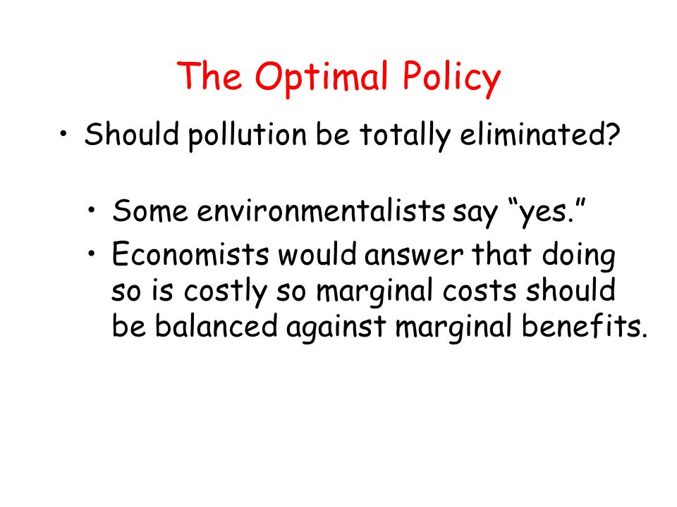 """The Optimal Policy Should pollution be totally eliminated? Some environmentalists say """"yes."""" Economists would answer that doing so is costly so margin"""