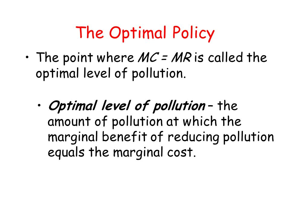 The Optimal Policy The point where MC = MR is called the optimal level of pollution. Optimal level of pollution – the amount of pollution at which the