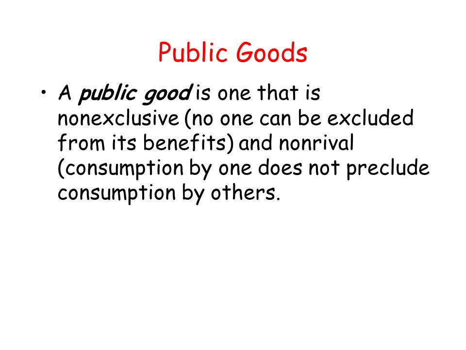 Public Goods A public good is one that is nonexclusive (no one can be excluded from its benefits) and nonrival (consumption by one does not preclude c