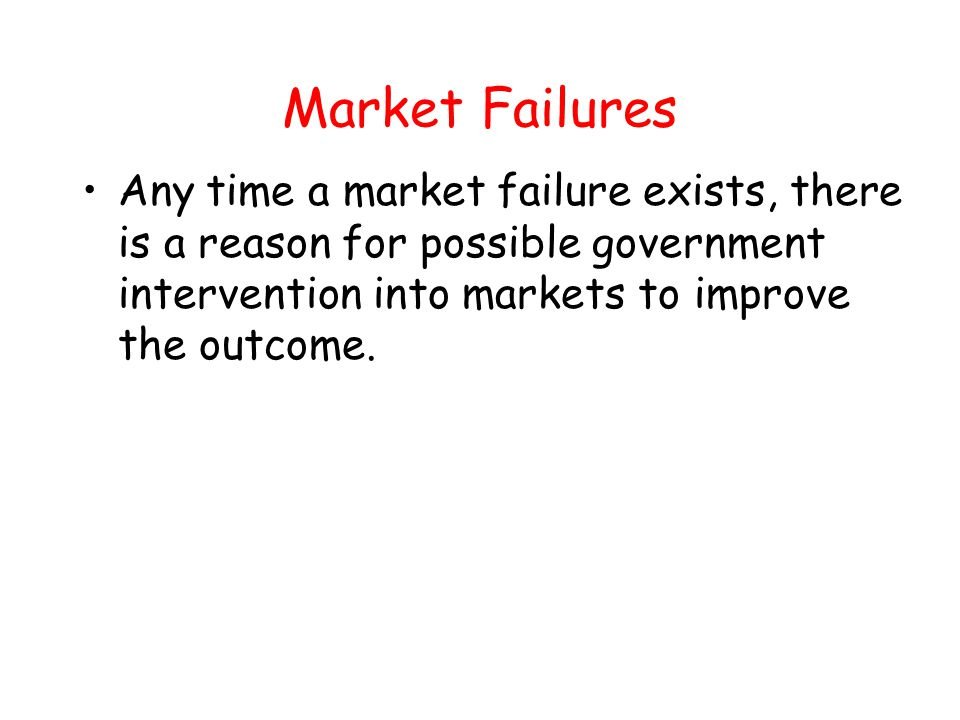 Market Failures Because the politics of implementing the solution often leads to further problems, government intervention may not necessarily improve the situation.