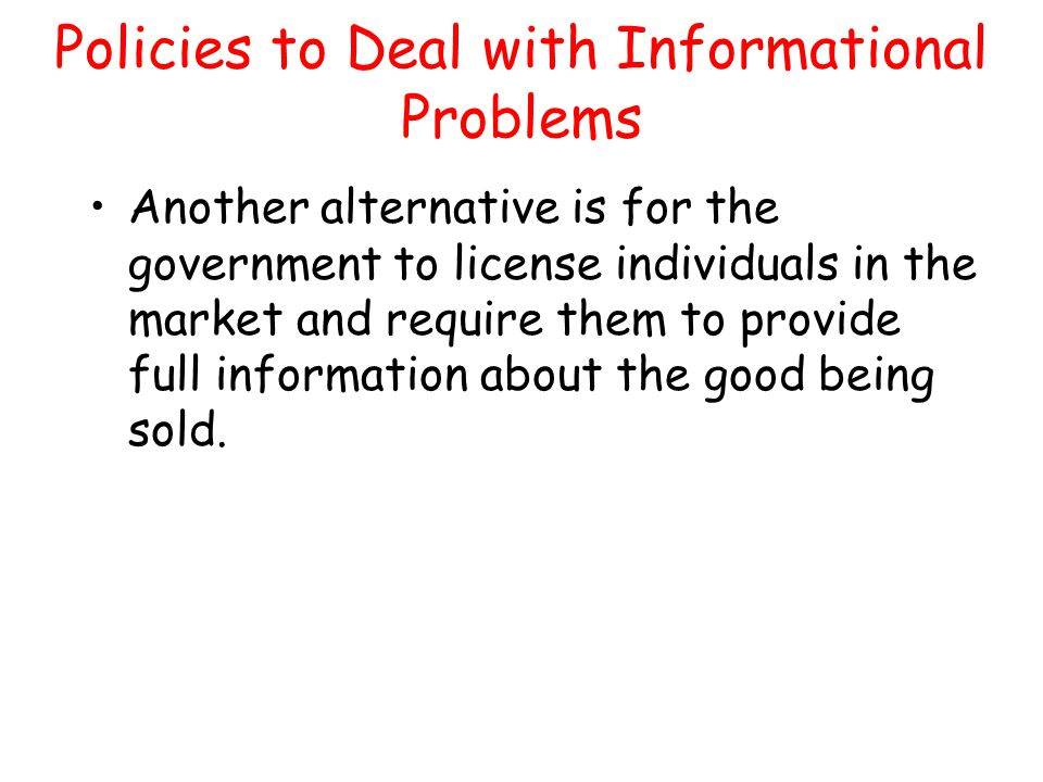 Policies to Deal with Informational Problems Another alternative is for the government to license individuals in the market and require them to provid
