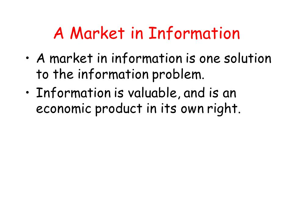 A Market in Information A market in information is one solution to the information problem. Information is valuable, and is an economic product in its