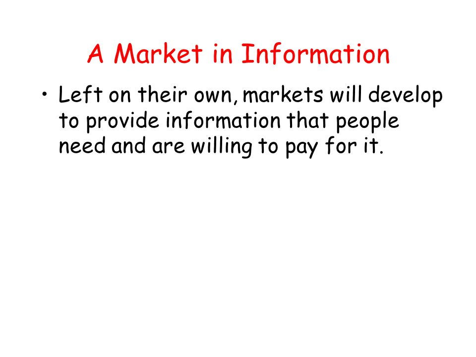 A Market in Information Left on their own, markets will develop to provide information that people need and are willing to pay for it.