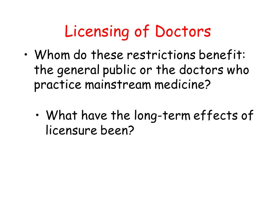 Licensing of Doctors Whom do these restrictions benefit: the general public or the doctors who practice mainstream medicine? What have the long-term e