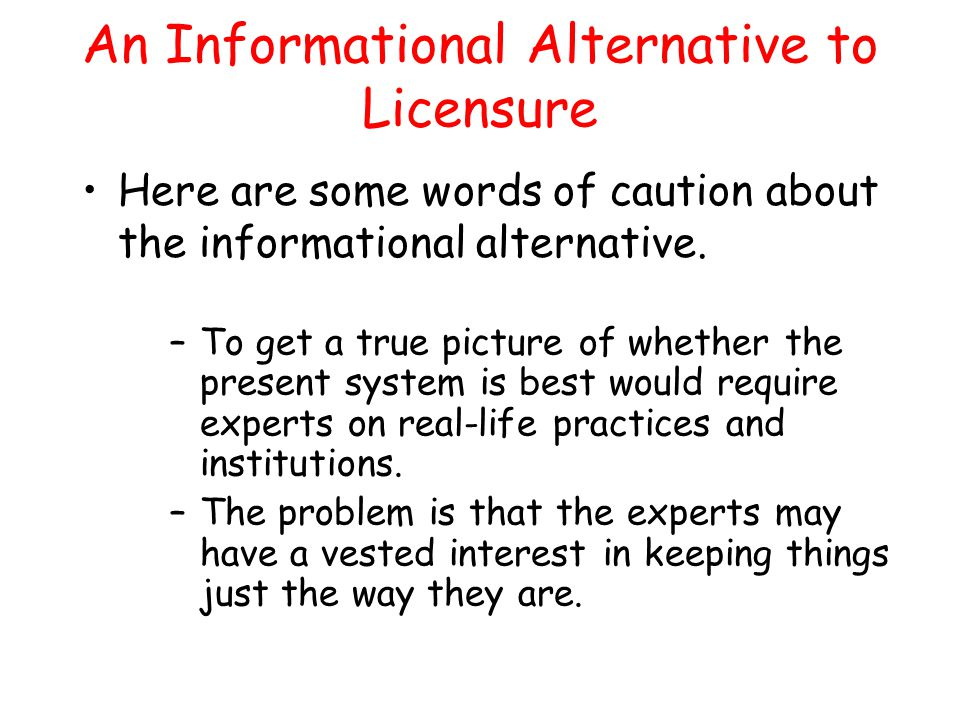 An Informational Alternative to Licensure Here are some words of caution about the informational alternative. –To get a true picture of whether the pr
