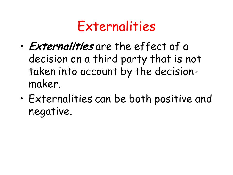 Externalities Negative externalities occur when the effect of a decision on others that is not taken into account by the decision- maker is detrimental to the third party.