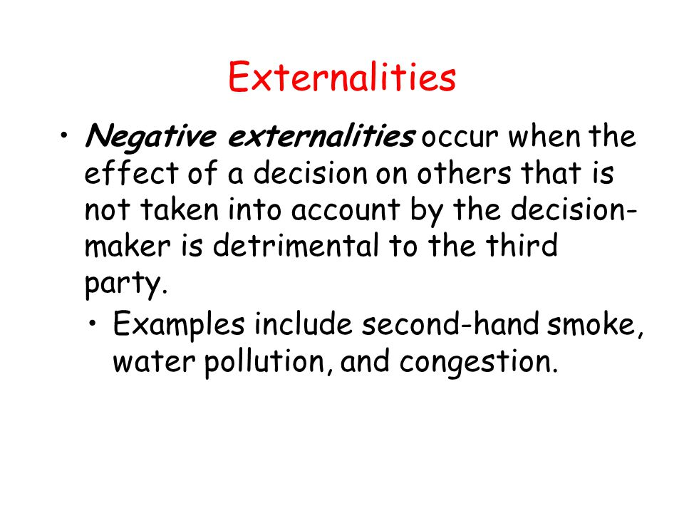 Externalities Positive externalities occur when the effect of a decision on others that is not taken into account by the decision- maker is beneficial to others.