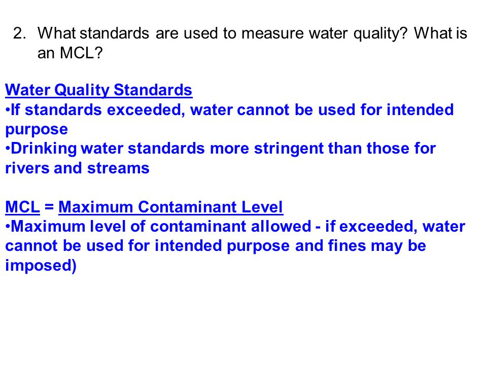 2.What standards are used to measure water quality? What is an MCL? Water Quality Standards If standards exceeded, water cannot be used for intended p