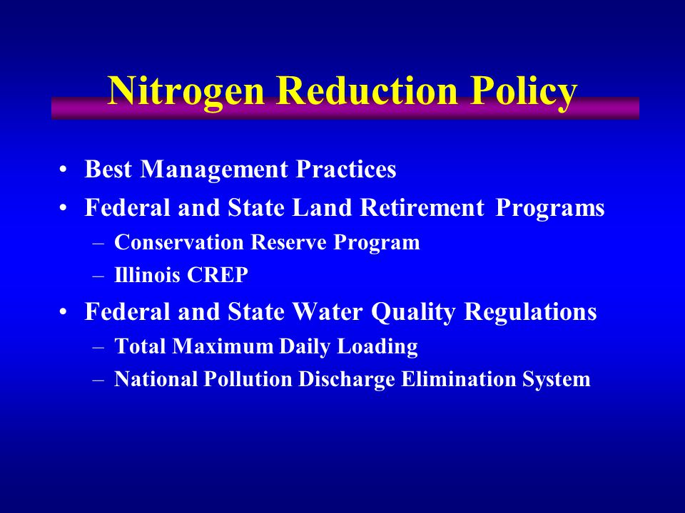 Best Management Practices Federal and State Land Retirement Programs –Conservation Reserve Program –Illinois CREP Federal and State Water Quality Regulations –Total Maximum Daily Loading –National Pollution Discharge Elimination System Nitrogen Reduction Policy