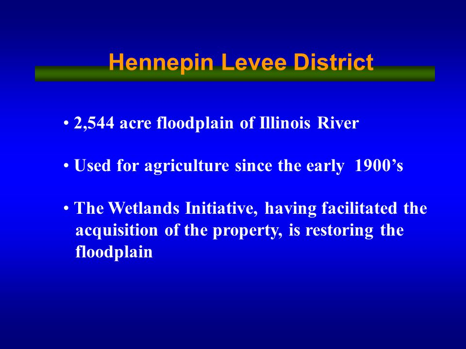 2,544 acre floodplain of Illinois River Used for agriculture since the early 1900's The Wetlands Initiative, having facilitated the acquisition of the property, is restoring the floodplain Hennepin Levee District