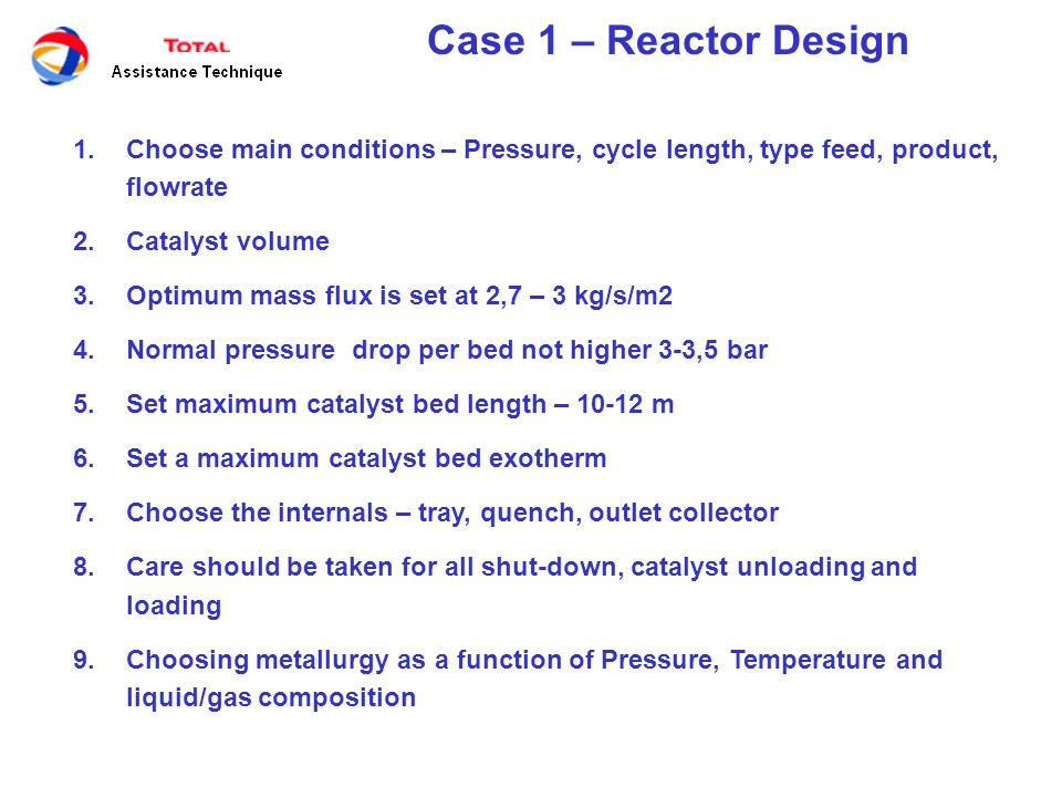 Case 1 – Reactor Design 1.Choose main conditions – Pressure, cycle length, type feed, product, flowrate 2.Catalyst volume 3.Optimum mass flux is set at 2,7 – 3 kg/s/m2 4.Normal pressure drop per bed not higher 3-3,5 bar 5.Set maximum catalyst bed length – 10-12 m 6.Set a maximum catalyst bed exotherm 7.Choose the internals – tray, quench, outlet collector 8.Care should be taken for all shut-down, catalyst unloading and loading 9.Choosing metallurgy as a function of Pressure, Temperature and liquid/gas composition