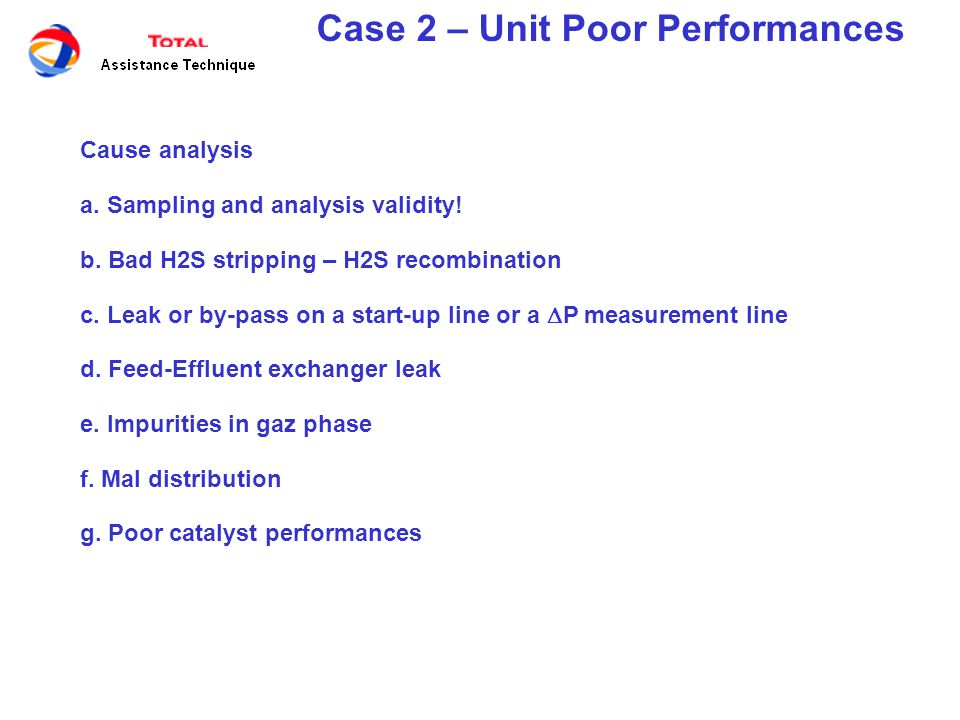 Case 2 – Unit Poor Performances Leak or by-pass confirmation - Kinetic analysis - Use of chemical tracers - Pressure drop variation - Use radioactive tracers 320 330 340 350 360 370 380 390 0,00,20,40,60,81,01,21,41,6 Leak % Required temperature to reach specification (°C) Feed containing 3500 wtppm S Effluent at 10 wtppm S Effluent at 50 wtppm S Effluent at 350 wtppm S