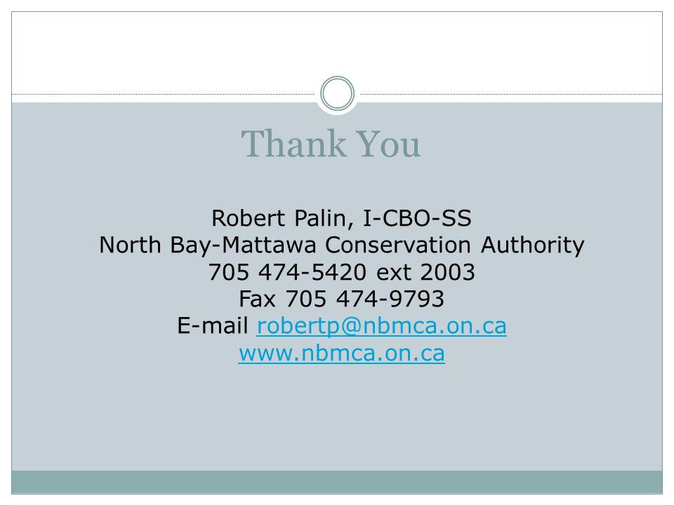 Thank You Robert Palin, I-CBO-SS North Bay-Mattawa Conservation Authority 705 474-5420 ext 2003 Fax 705 474-9793 E-mail robertp@nbmca.on.carobertp@nbm