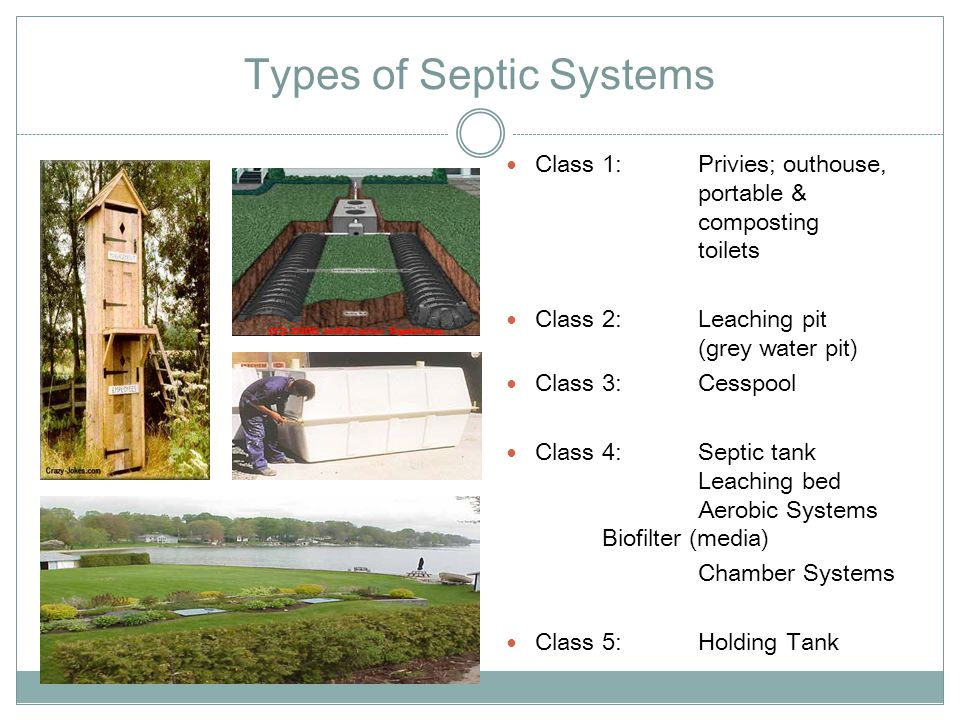 Types of Septic Systems Class 1: Privies; outhouse, portable & composting toilets Class 2: Leaching pit (grey water pit) Class 3: Cesspool Class 4: Se